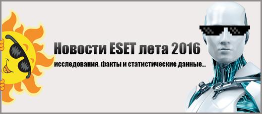 Новости ESET лета 2016 года, исследования, факты и статистические данные